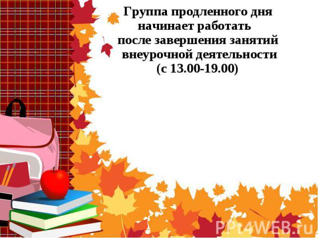 Группа продленного дня начинает работать после завершения занятий внеурочной деятельности (с 13.00-19.00)