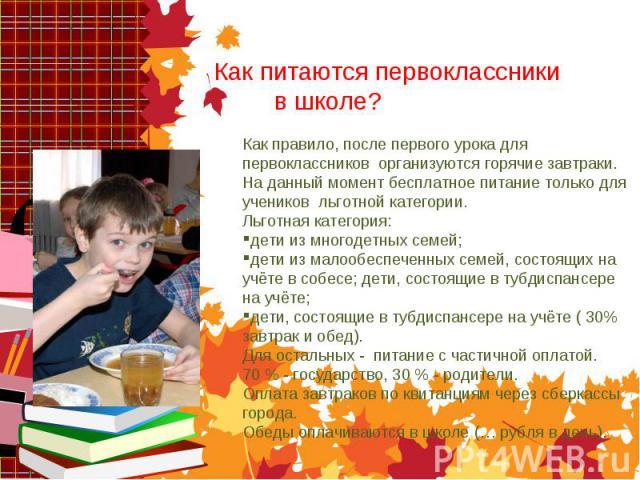 Как питаются первоклассники в школе? Как правило, после первого урока для первоклассников организуются горячие завтраки. На данный момент бесплатное питание только для учеников льготной категории. Льготная категория: дети из многодетных семей; дети …