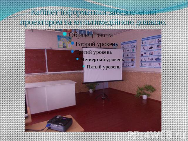 Кабінет інформатики забезпечений проектором та мультимедійною дошкою.