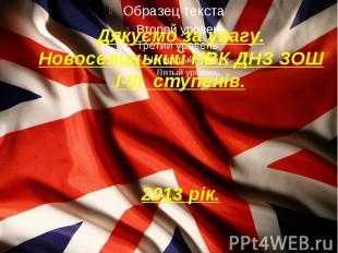 Дякуємо за увагу. Новоселицький НВК ДНЗ ЗОШ I-III ступенів. 2013 рік.