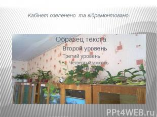 Кабінет озеленено та відремонтовано.