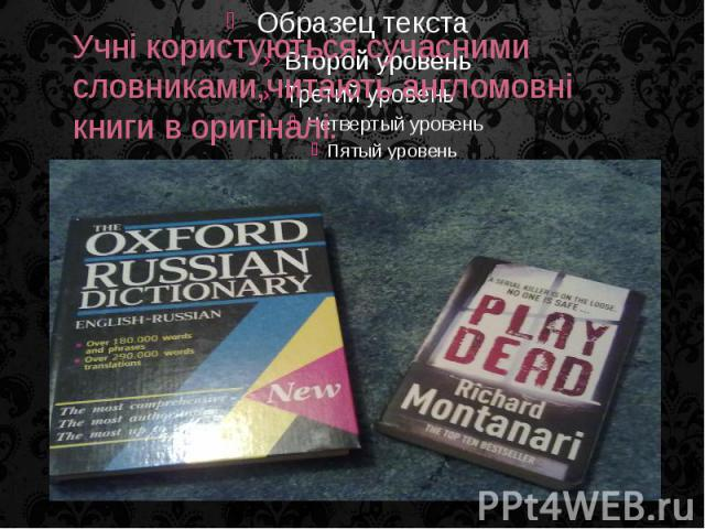 Учні користуються сучасними словниками,читають англомовні книги в оригіналі.