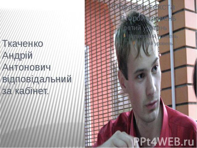 Ткаченко Андрій Антонович відповідальний за кабінет.