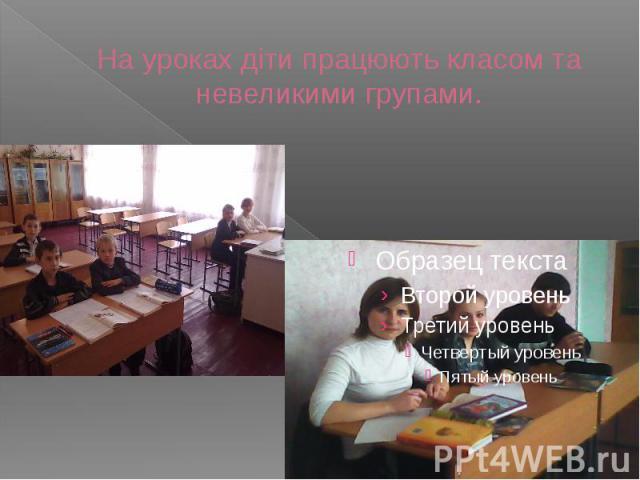 На уроках діти працюють класом та невеликими групами.