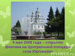 9 мая 2008 года – открытие фонтана на Центральной площади села Юргинское