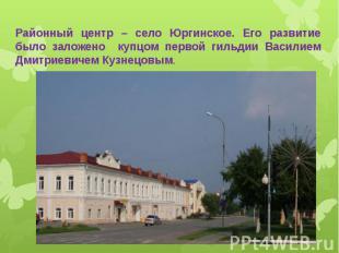 Районный центр – село Юргинское. Его развитие было заложено купцом первой гильди