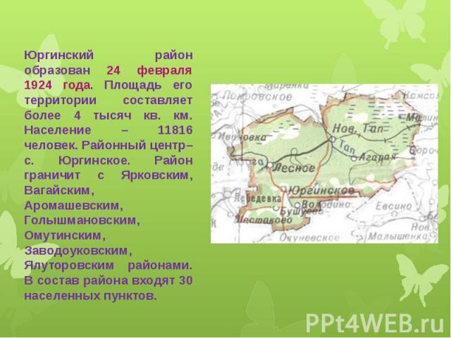 Юргинский район образован 24 февраля 1924 года. Площадь его территории составляет более 4 тысяч кв. км. Население – 11816 человек. Районный центр–с. Юргинское. Район граничит с Ярковским, Вагайским, Аромашевским, Голышмановским, Омутинским, Заводоук…