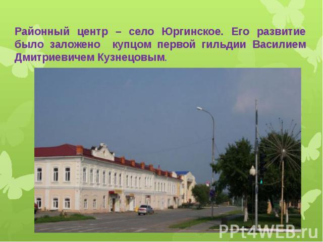 Районный центр – село Юргинское. Его развитие было заложено купцом первой гильдии Василием Дмитриевичем Кузнецовым.