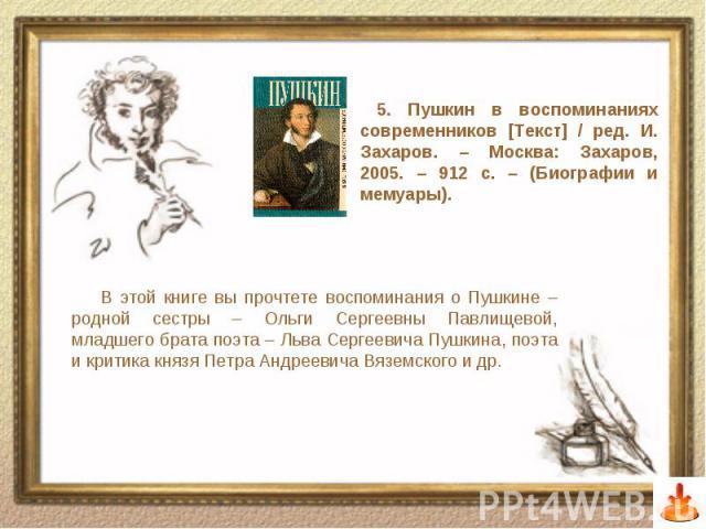 В этой книге вы прочтете воспоминания о Пушкине – родной сестры – Ольги Сергеевны Павлищевой, младшего брата поэта – Льва Сергеевича Пушкина, поэта и критика князя Петра Андреевича Вяземского и др.