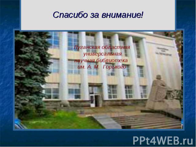 Спасибо за внимание! Луганская областная универсальная научная библиотека им. А. М. Горького