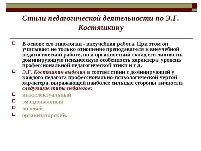 Стили педагогической деятельности по Э.Г. Костяшкину В основе его типологии - внеучебная работа. При этом он учитывает не только отношение преподавателя к внеучебной педагогической работе, но и органический склад его личности, доминирующую психическ…
