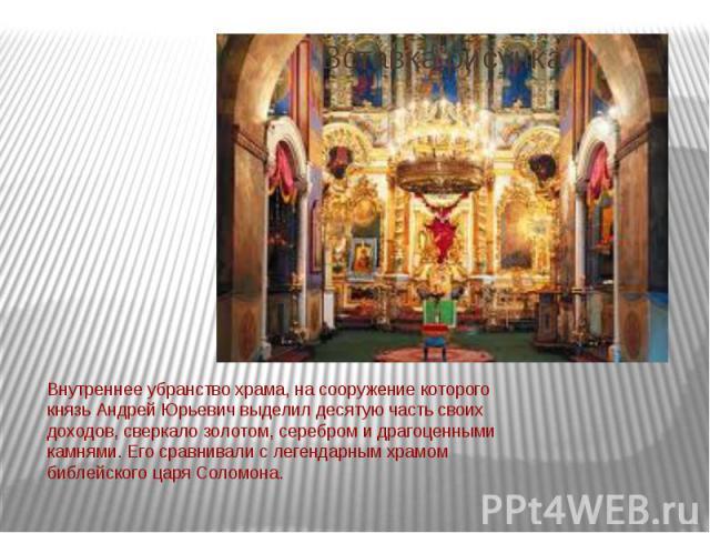 Внутреннее убранство храма, на сооружение которого князь Андрей Юрьевич выделил десятую часть своих доходов, сверкало золотом, серебром и драгоценными камнями. Его сравнивали с легендарным храмом библейского царя Соломона.