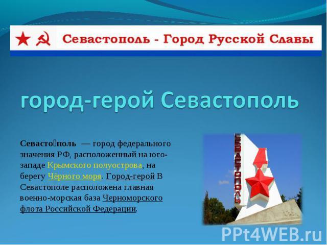 город-герой Севастополь Севасто поль— город федерального значения РФ, расположенный на юго-западеКрымского полуострова, на берегуЧёрного моря.Город-герой В Севастополе расположена главная военно-морская базаЧерноморского флота Российской Федерации.