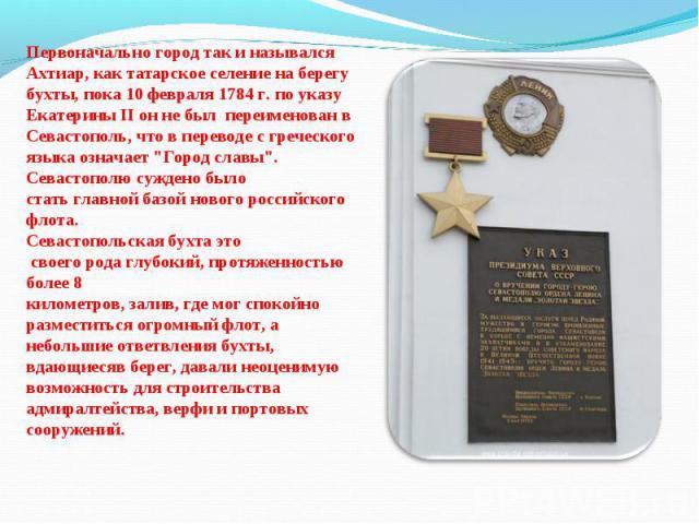 Первоначально город так и назывался Ахтиар, как татарское селение на берегу бухты, пока 10 февраля 1784 г. по указу Екатерины II он не был переименован в Севастополь, что в переводе с греческого языка означает