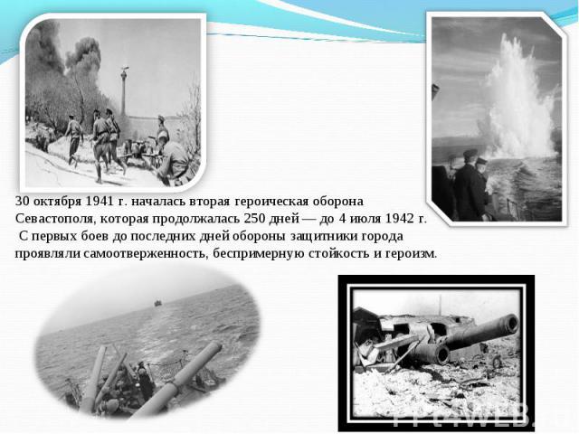 30 октября 1941 г. началась вторая героическая оборона Севастополя, которая продолжалась 250 дней — до 4 июля 1942 г. С первых боев до последних дней обороны защитники города проявляли самоотверженность, беспримерную стойкость и героизм.