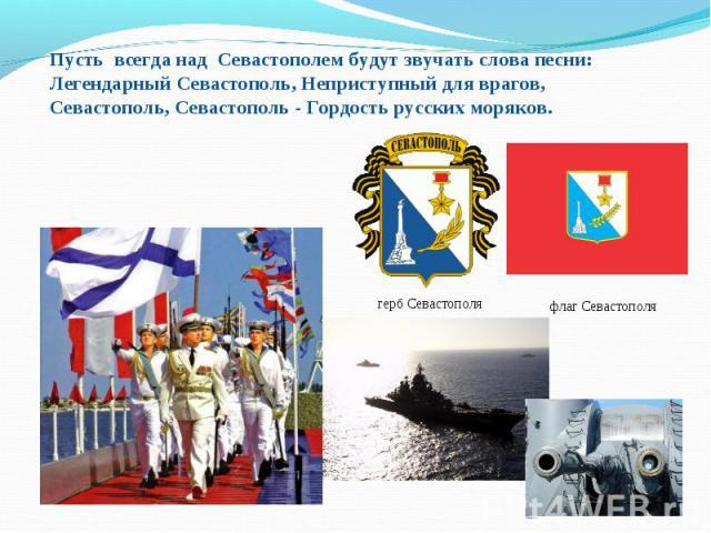 Пусть всегда над Севастополем будут звучать слова песни: Легендарный Севастополь, Неприступный для врагов, Севастополь, Севастополь - Гордость русских моряков.