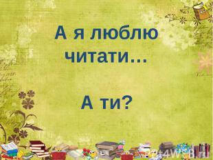 А я люблю читати… А ти?