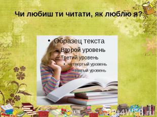 Чи любиш ти читати, як люблю я?