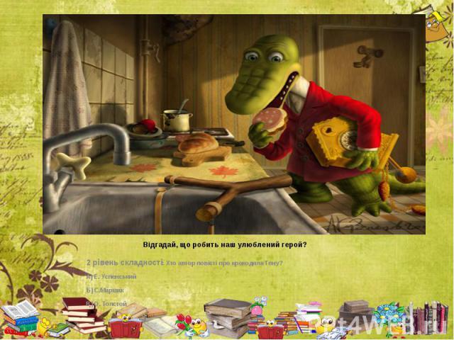 Відгадай, що робить наш улюблений герой? 2 рівень складності: Хто автор повісті про крокодила Гену? А) Е. Успенський Б) С.Маршак В) О. Толстой