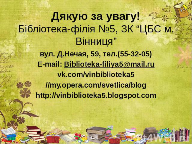 "Дякую за увагу! Бібліотека-філія №5, ЗК ""ЦБС м. Вінниця"" вул. Д.Нечая, 59, тел.(55-32-05) E-mail: Biblioteka-filiya5@mail.ru vk.com/vinbiblioteka5 //my.opera.com/svetlica/blog http://vinbiblioteka5.blogspot.com"