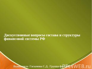 Дискуссионные вопросы состава и структуры финансовой системы РФ Выполнила Гасымо