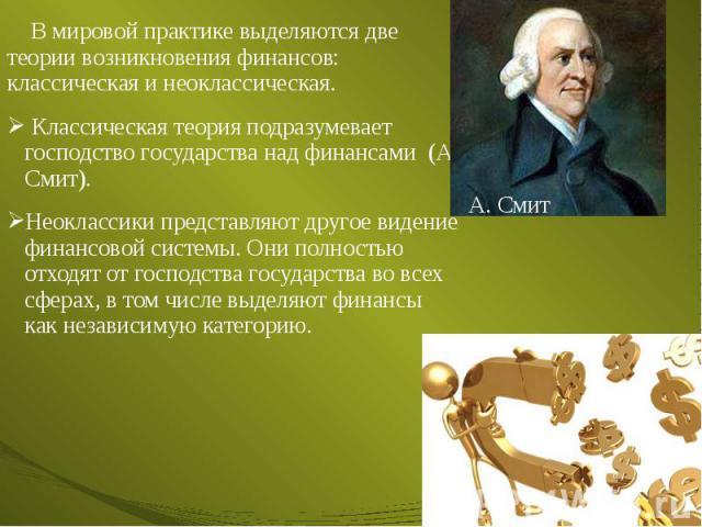 В мировой практике выделяются две теории возникновения финансов: классическая и неоклассическая. В мировой практике выделяются две теории возникновения финансов: классическая и неоклассическая. Классическая теория подразумевает господство государств…