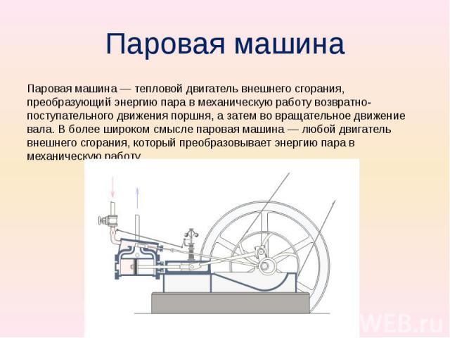 Паровая машина Паровая машина — тепловой двигатель внешнего сгорания, преобразующий энергию пара в механическую работу возвратно-поступательного движения поршня, а затем во вращательное движение вала. В более широком смысле паровая машина — любой дв…