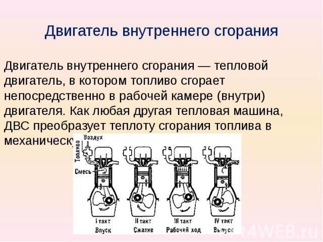 Двигатель внутреннего сгорания Двигатель внутреннего сгорания — тепловой двигатель, в котором топливо сгорает непосредственно в рабочей камере (внутри) двигателя. Как любая другая тепловая машина, ДВС преобразует теплоту сгорания топлива в механичес…
