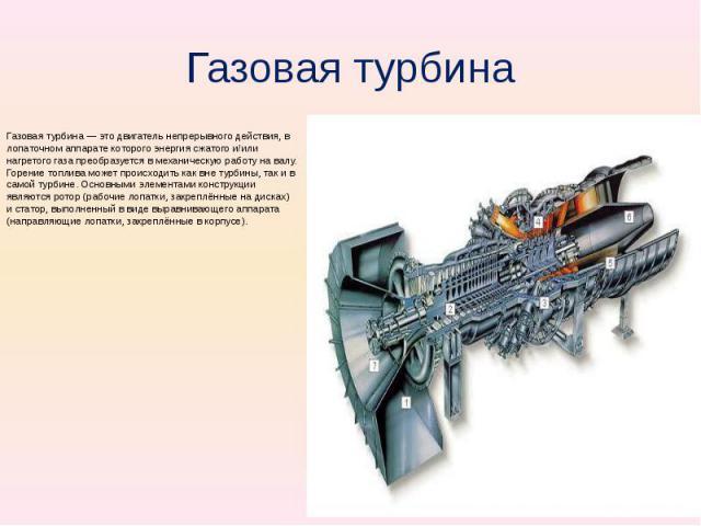 Газовая турбина Газовая турбина — это двигатель непрерывного действия, в лопаточном аппарате которого энергия сжатого и/или нагретого газа преобразуется в механическую работу на валу. Горение топлива может происходить как вне турбины, так и в самой …