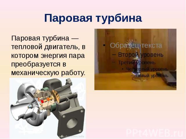 Паровая турбина Паровая турбина — тепловой двигатель, в котором энергия пара преобразуется в механическую работу.