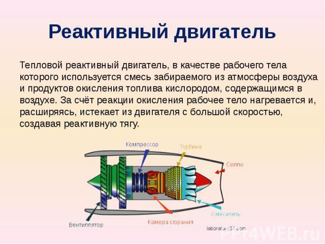 Реактивный двигатель Тепловой реактивный двигатель, в качестве рабочего тела которого используется смесь забираемого из атмосферы воздуха и продуктов окисления топлива кислородом, содержащимся в воздухе. За счёт реакции окисления рабочее тело нагрев…