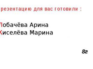 Презентацию для вас готовили : Лобачёва Арина Киселёва Марина 8г