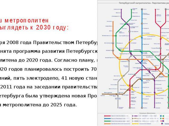 Так наш метрополитен будет выглядеть к 2030 году: 23 января 2008 года Правительством Петербурга была принята программа развития Петербургского метрополитена до 2020 года. Согласно плану, в период 2008—2020 годов планировалось построить 70 км новых л…