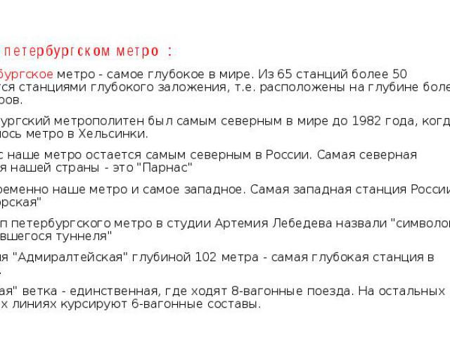 Факты о петербургском метро : Петербургское метро - самое глубокое в мире. Из 65 станций более 50 являются станциями глубокого заложения, т.е. расположены на глубине более 30 метров. Петербургский метрополитен был самым северным в мире до 1982 года,…