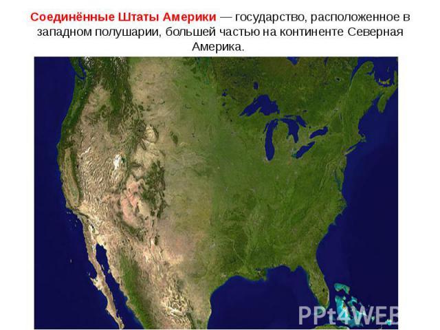 Соединённые Штаты Америки — государство, расположенное в западном полушарии, большей частью на континенте Северная Америка.