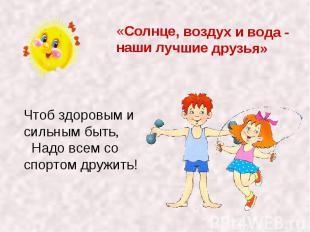 «Солнце, воздух и вода - наши лучшие друзья» Чтоб здоровым и сильным быть, Надо