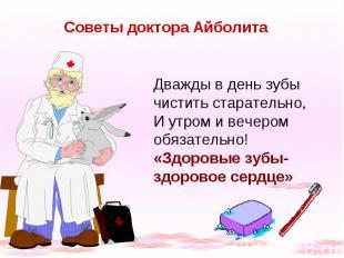 Советы доктора Айболита Дважды в день зубы чистить старательно, И утром и вечеро