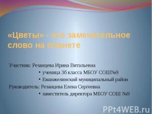 «Цветы» - это замечательное слово на планете Участник: Резанцева Ирина Витальевн