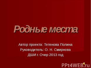 Родные места Автор проекта: Тетенова Полина Руководитель: О. Н. Смирнова ДШИ г.