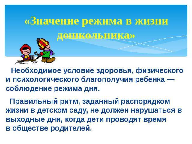 «Значение режима в жизни дошкольника» Необходимое условие здоровья, физического и психологического благополучия ребенка — соблюдение режима дня. Правильный ритм, заданный распорядком жизни в детском саду, не должен нарушаться в выходные дни, когда д…