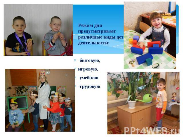 Режим дня предусматривает различные виды детской деятельности: Режим дня предусматривает различные виды детской деятельности: бытовую, игровую, учебною трудовую