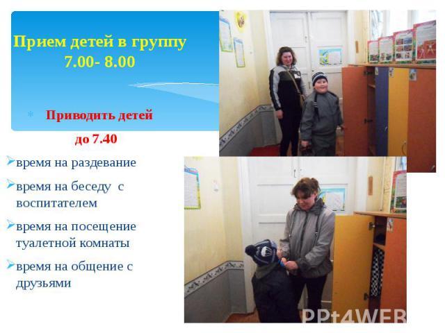 Прием детей в группу 7.00- 8.00 Приводить детей до 7.40 время на раздевание время на беседу с воспитателем время на посещение туалетной комнаты время на общение с друзьями
