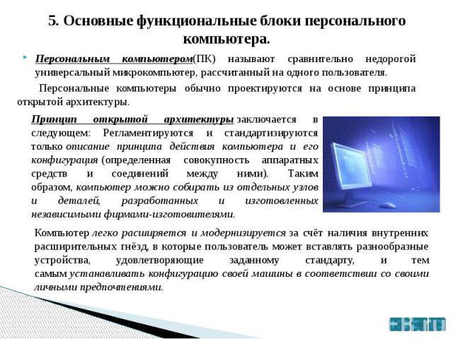 5. Основные функциональные блоки персонального компьютера. Персональным компьютером(ПК) называют сравнительно недорогой универсальный микрокомпьютер, рассчитанный на одного пользователя. Персональные компьютеры обычно проектируются на основе принцип…