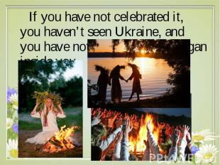 If you have not celebrated it, you haven't seen Ukraine, and you have not discov