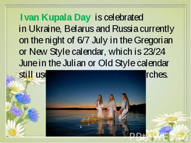 Ivan Kupala Day is celebrated in Ukraine, Belarus and Russia currently on the night of 6/7 July in the Gregorian or New Style calendar, which is 23/24 June in the Julian or Old Style calendar still used by man…