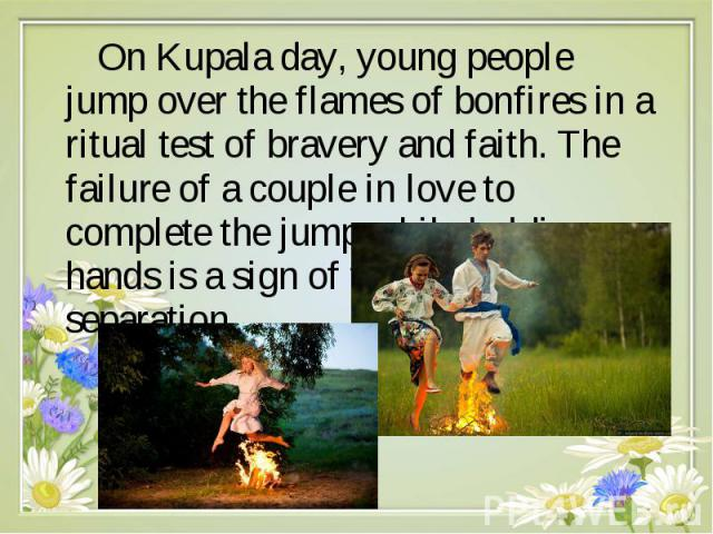 On Kupala day, young people jump over the flames of bonfires in a ritual test of bravery and faith. The failure of a couple in love to complete the jump while holding hands is a sign of their destined separation On Kupala day, young p…