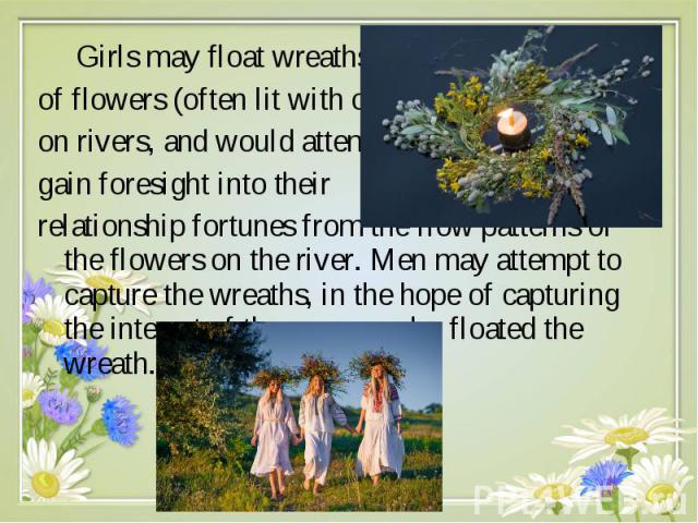 Girls may float wreaths Girls may float wreaths of flowers (often lit with candles) on rivers, and would attempt to gain foresight into their relationship fortunes from the flow patterns of the flowers on the river. Men may attempt to capture the wr…