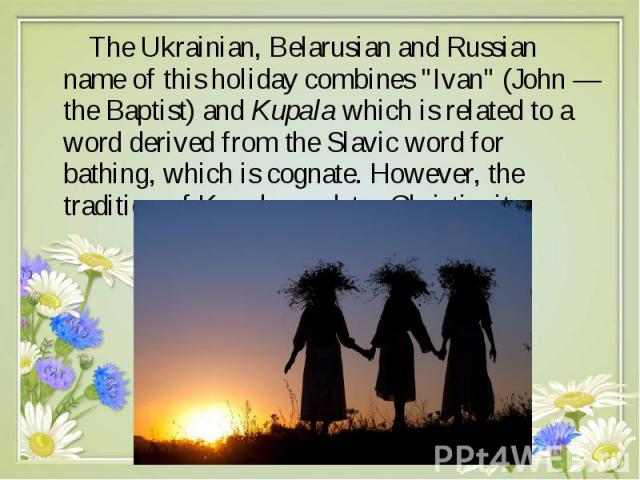 "The Ukrainian, Belarusian and Russian name of this holiday combines ""Ivan"" (John — the Baptist) and Kupala which is related to a word derived from the Slavic word for bathing, which is cognate. However, the tradition of Kupa…"