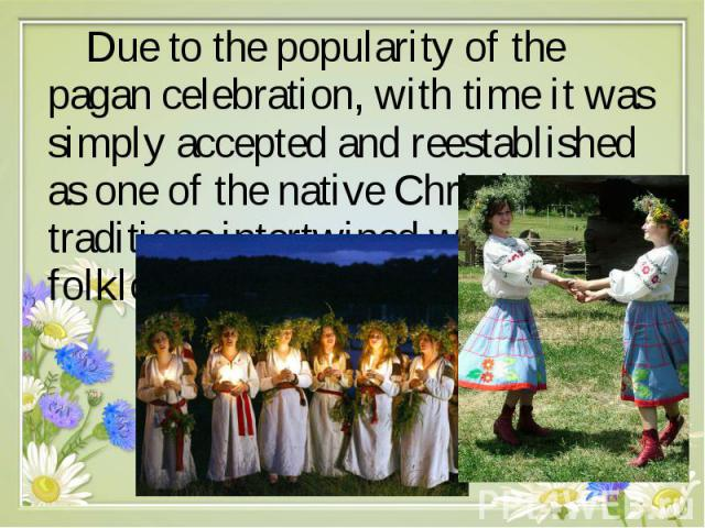 Due to the popularity of the pagan celebration, with time it was simply accepted and reestablished as one of the native Christian traditions intertwined with local folklore. Due to the popularity of the pagan celebration, with time it was simply acc…
