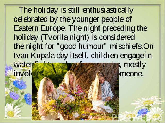 "The holiday is still enthusiastically celebrated by the younger people of Eastern Europe. The night preceding the holiday (Tvorila night) is considered the night for ""good humour"" mischiefs.On Ivan Kupala day itself, children engage i…"